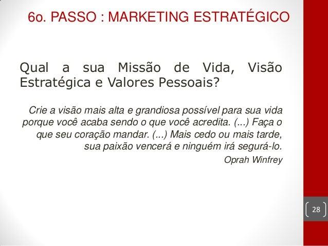 6o. PASSO : MARKETING ESTRATÉGICOQual a sua Missão de Vida,                        VisãoEstratégica e Valores Pessoais? Cr...