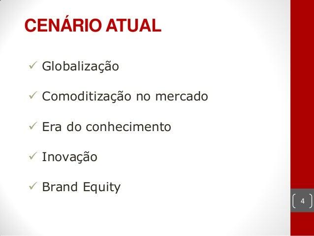 CENÁRIO ATUAL Globalização Comoditização no mercado Era do conhecimento Inovação Brand Equity                        ...