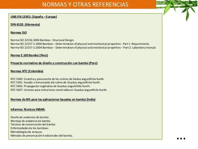 NORMAS Y OTRAS REFERENCIAS UNE-EN 13501: (España – Europa) DIN 4102: (Alemania) Normas ISO Norma ISO 22156:2004 Bamboo - S...