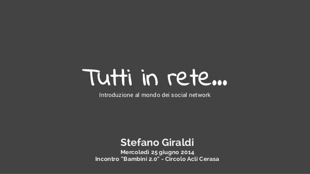 """Tutti in rete…Introduzione al mondo dei social network Stefano Giraldi Mercoledì 25 giugno 2014 Incontro """"Bambini 2.0"""" - C..."""