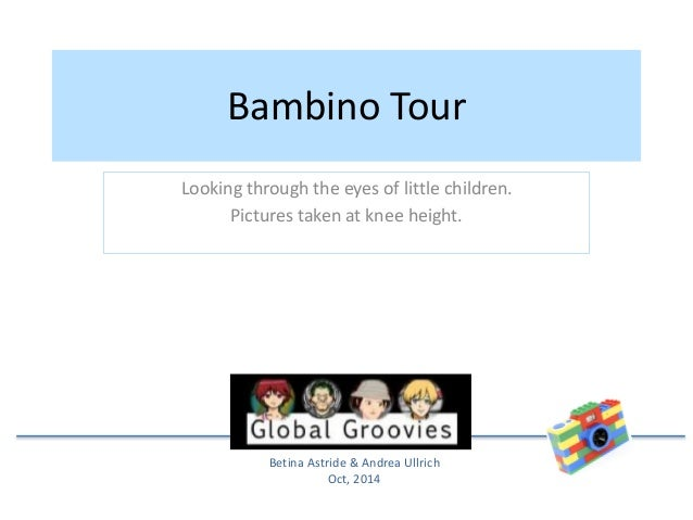 Bambino Tour  Looking through the eyes of little children.  Pictures taken at knee height.  Betina Astride & Andrea Ullric...