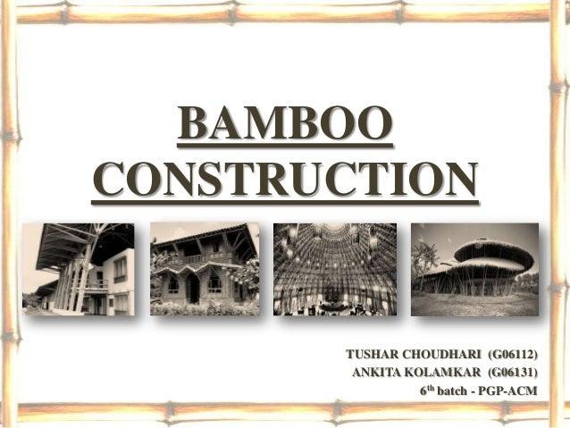 BAMBOOCONSTRUCTION       TUSHAR CHOUDHARI (G06112)        ANKITA KOLAMKAR (G06131)                 6th batch - PGP-ACM