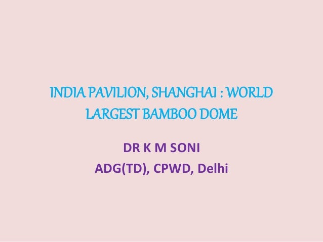 INDIAPAVILION, SHANGHAI : WORLD LARGEST BAMBOO DOME DR K M SONI ADG(TD), CPWD, Delhi