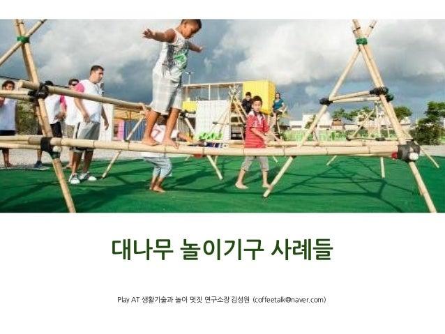 대나무 놀이기구 사례들 Play AT 생활기술과 놀이 멋짓 연구소장 김성원 (coffeetalk@naver.com)