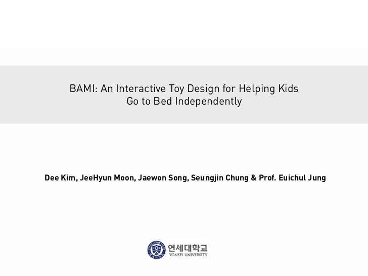 BAMI: An Interactive Toy Design for Helping Kids                 Go to Bed IndependentlyDee Kim, JeeHyun Moon, Jaewon Song...