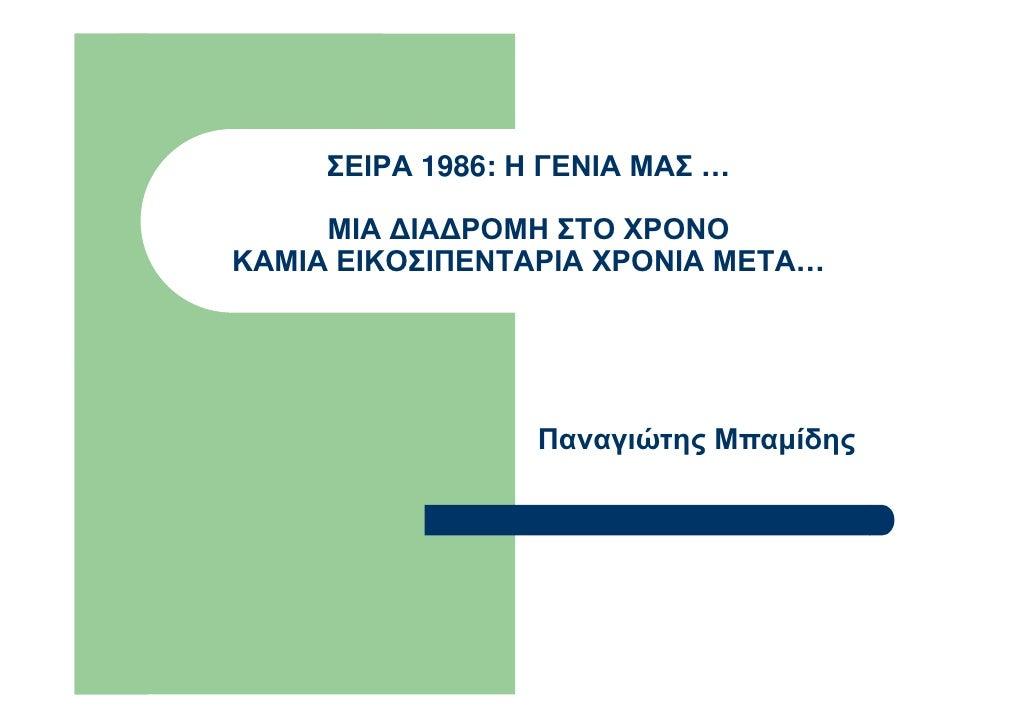 ΣΕΙΡΑ 1986: Η ΓΕΝΙΑ ΜΑΣ …     ΜΙΑ ∆ΙΑ∆ΡΟΜΗ ΣΤΟ ΧΡΟΝΟΚΑΜΙΑ ΕΙΚΟΣΙΠΕΝΤΑΡΙΑ ΧΡΟΝΙΑ ΜΕΤΑ…                  Παναγιώτης Μπαµίδης
