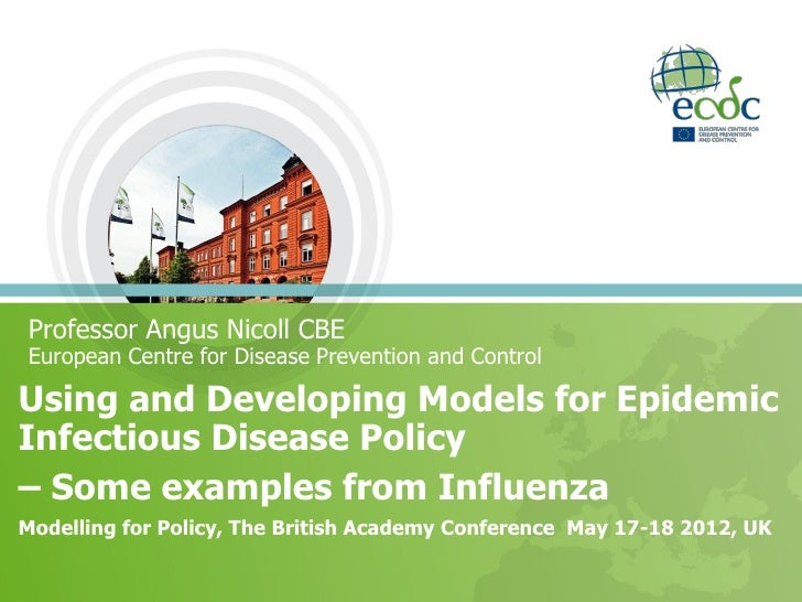 Professor Angus Nicoll CBEEuropean Centre for Disease Prevention and ControlUsing and Developing Models for EpidemicInfect...