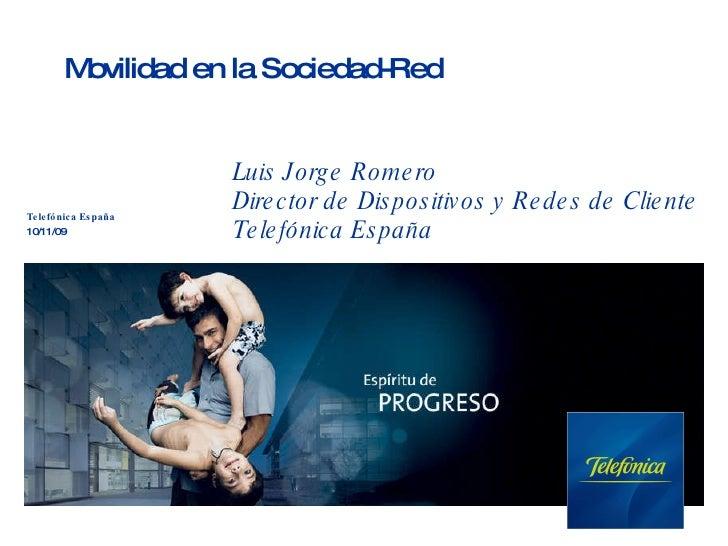 Movilidad en la Sociedad-Red Telefónica España 10/11/09 Luis Jorge Romero Director de Dispositivos y Redes de Cliente Tele...