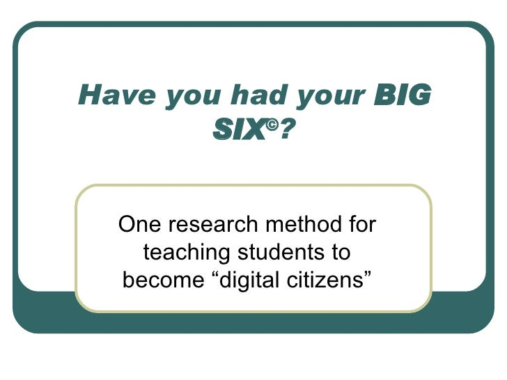 "Have you had your  BIG SIX © ? One research method for teaching students to become ""digital citizens"""