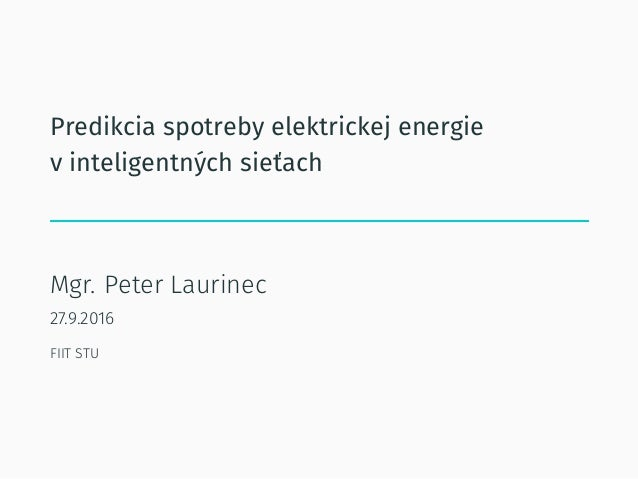 Predikcia spotreby elektrickej energie v inteligentných sieťach Mgr. Peter Laurinec 27.9.2016 FIIT STU