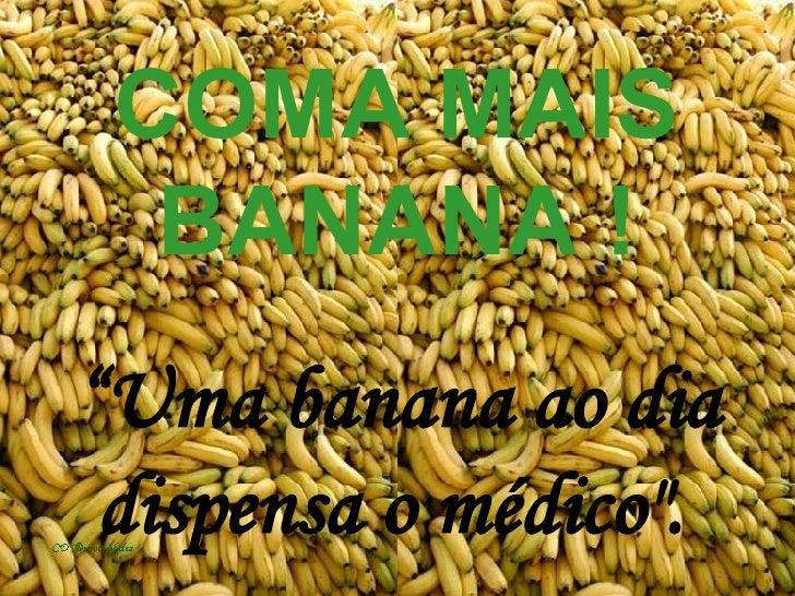 """COMA MAIS BANANA ! """"Uma banana ao dia dispensa o médico""""."""