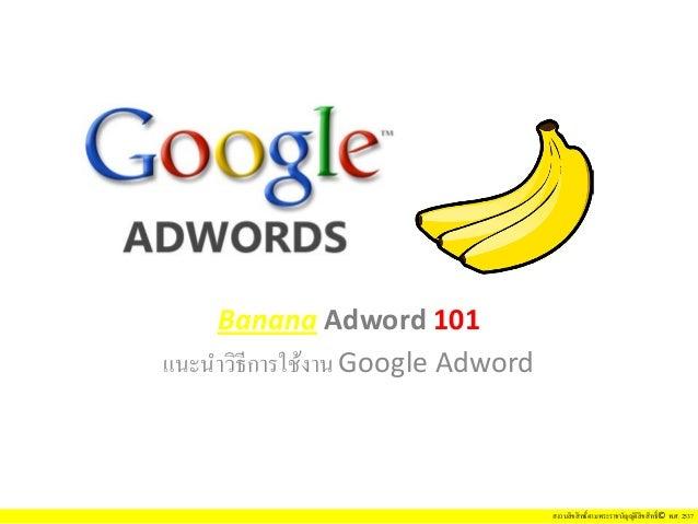สงวนลิขสิทธิ์ตามพระราชบัญญัติลิขสิทธิ์© พ.ศ. 2537 Banana Adword 101 แนะนําวิธีการใช้งาน Google Adword
