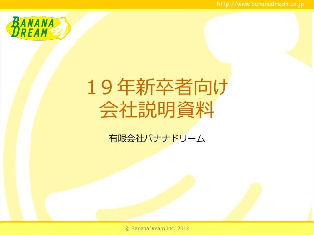 © BananaDream Inc. 2018 http://www.bananadream.co.jphttp://www.bananadream.co.jp 19年新卒者向け 会社説明資料 有限会社バナナドリーム