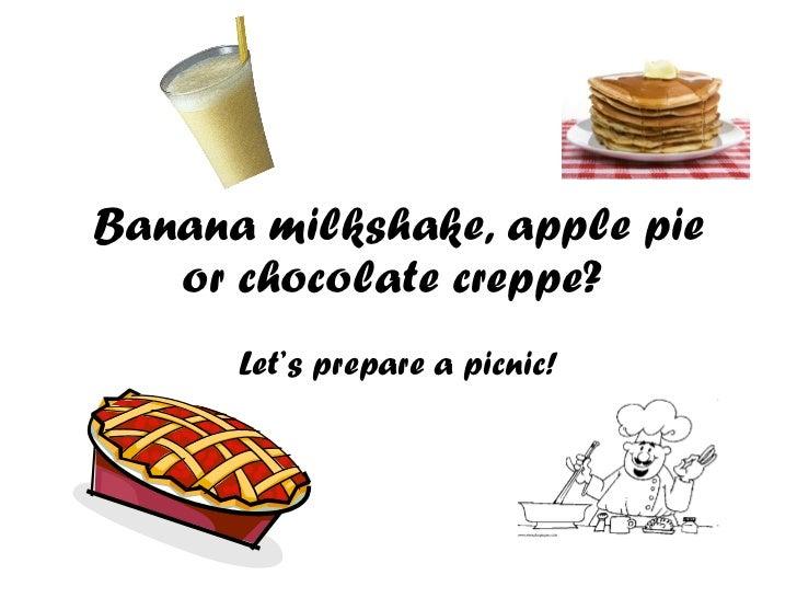 Banana milkshake, apple pie or chocolate creppe?  Let's prepare a picnic!