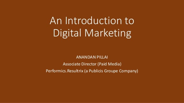 An Introduction to Digital Marketing ANANDAN PILLAI Associate Director (Paid Media) Performics.Resultrix (a Publicis Group...