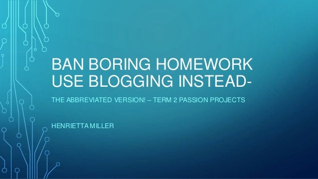 BAN BORING HOMEWORK USE BLOGGING INSTEAD- THE ABBREVIATED VERSION! – TERM 2 PASSION PROJECTS HENRIETTA MILLER
