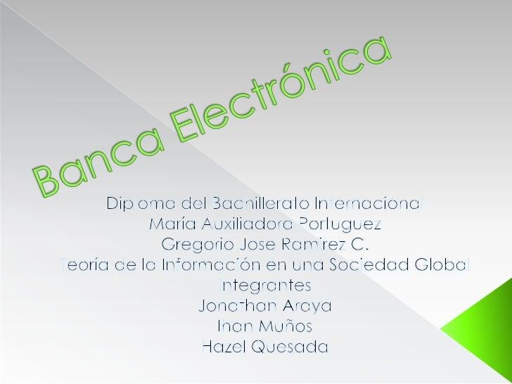 Banca Electrónica<br />Diploma del Bachillerato Internacional<br />María Auxiliadora Portuguez<br />Gregorio Jose Ramirez ...