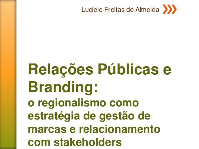 Luciele Freitas de AlmeidaRelações Públicas eBranding:o regionalismo comoestratégia de gestão demarcas e relacionamentocom...