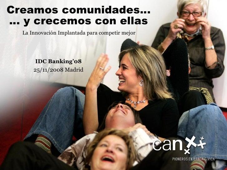 La Innovación Implantada para competir mejor Creamos comunidades… … y crecemos con ellas IDC Banking'08 25/11/2008 Madrid