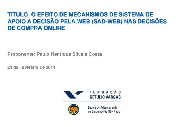 TITULO: O EFEITO DE MECANISMOS DE SISTEMA DE APOIO A DECISÃO PELA WEB (SAD-WEB) NAS DECISÕES DE COMPRA ONLINE  Proponente:...