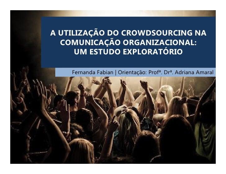 A UTILIZAÇÃO DO CROWDSOURCING NA  COMUNICAÇÃO ORGANIZACIONAL:      UM ESTUDO EXPLORATÓRIO    Fernanda Fabian | Orientação:...
