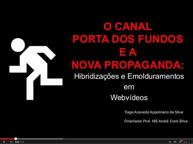 O CANAL PORTA DOS FUNDOS EA NOVA PROPAGANDA: Hibridizações e Emolduramentos em Webvídeos Tiago Azevedo Appolinario da Silv...