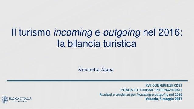 Il turismo incoming e outgoing nel 2016: la bilancia turistica Simonetta Zappa XVII CONFERENZA CISET L'ITALIA E IL TURISMO...