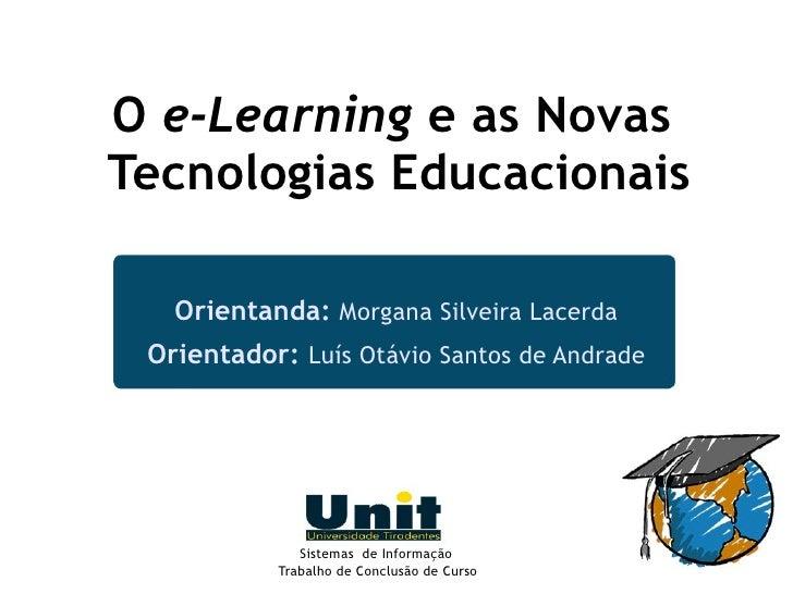 O e-Learning e as Novas Tecnologias Educacionais     Orientanda: Morgana Silveira Lacerda  Orientador: Luís Otávio Santos ...