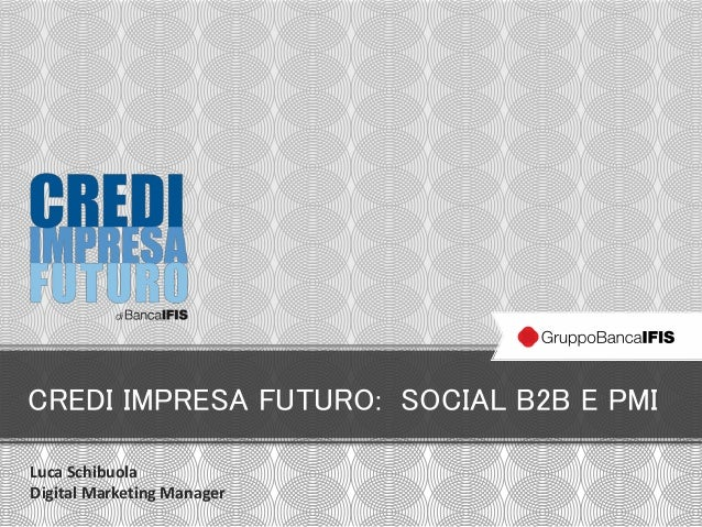 CREDI IMPRESA FUTURO: SOCIAL B2B E PMI Luca Schibuola Digital Marketing Manager