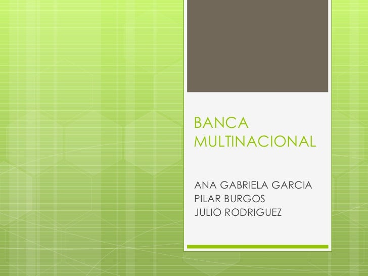 BANCA MULTINACIONAL ANA GABRIELA GARCIA PILAR BURGOS JULIO RODRIGUEZ
