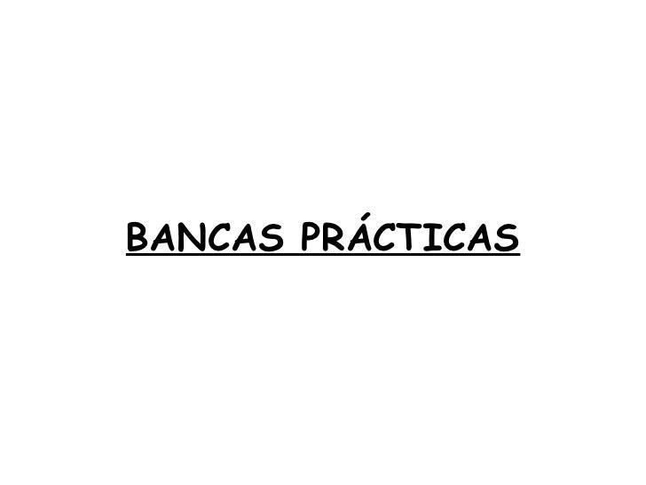 BANCAS PRÁCTICAS