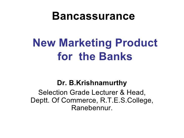 Bancassurance    New Marketing Product  for  the Banks Dr. B.Krishnamurthy Selection Grade Lecturer & Head, Deptt. Of Comm...