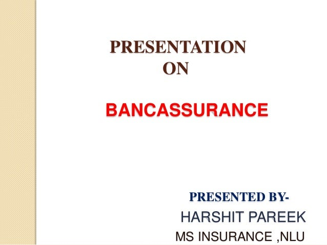 PRESENTATION ON BANCASSURANCE PRESENTED BY- HARSHIT PAREEK MS INSURANCE ,NLU