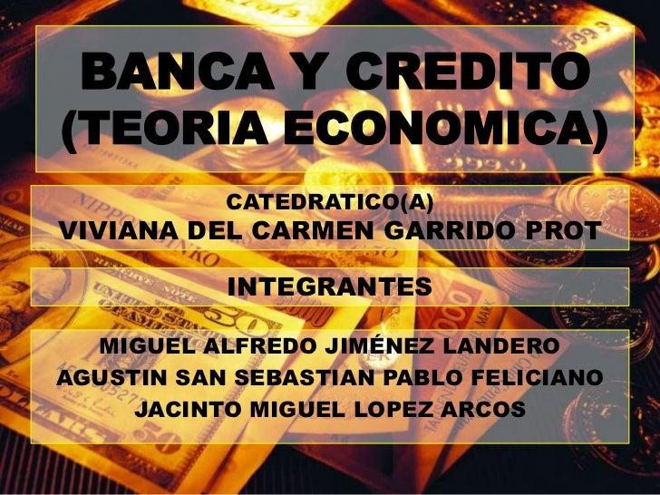 BANCA Y CREDITO(TEORIA ECONOMICA)<br />CATEDRATICO(A)<br />VIVIANA DEL CARMEN GARRIDO PROT<br />INTEGRANTES<br />MIGUEL AL...