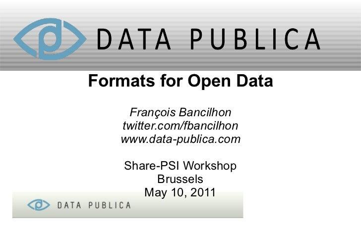 Formats for Open Data    François Bancilhon   twitter.com/fbancilhon   www.data-publica.com    Share-PSI Workshop         ...
