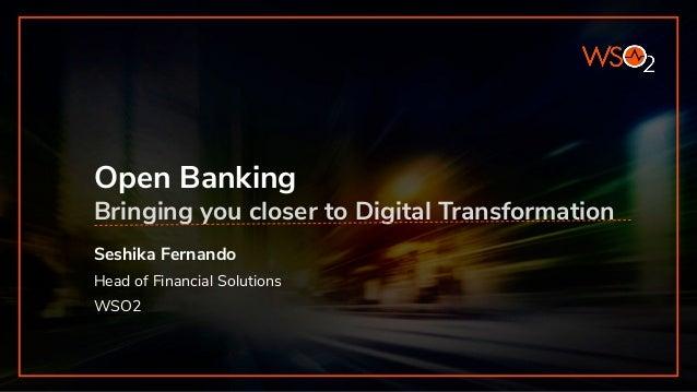 Open Banking Bringing you closer to Digital Transformation Seshika Fernando Head of Financial Solutions WSO2