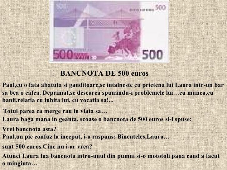 Totul parea ca merge rau in viata sa…   Laura baga mana in geanta, scoase o bancnota de 500 euros si-i spuse:  Vrei bancno...