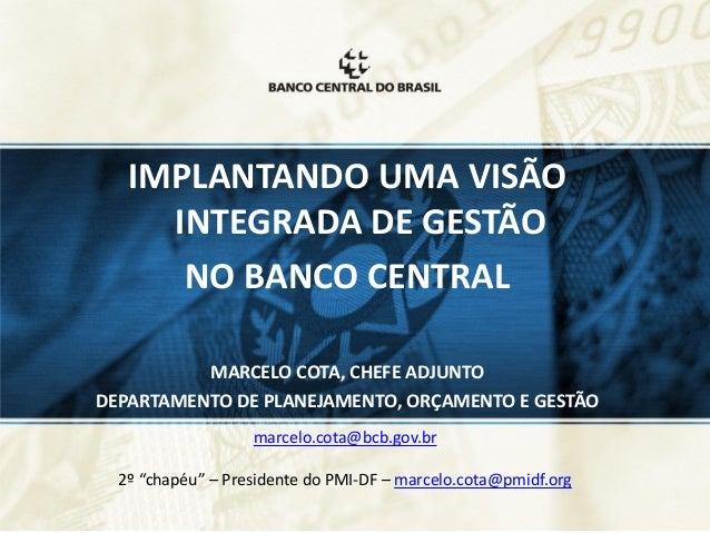 IMPLANTANDO UMA VISÃO INTEGRADA DE GESTÃO NO BANCO CENTRAL MARCELO COTA, CHEFE ADJUNTO DEPARTAMENTO DE PLANEJAMENTO, ORÇAM...