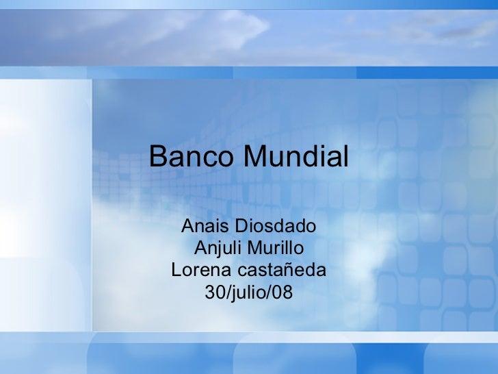 Banco Mundial Anais Diosdado Anjuli Murillo Lorena castañeda 30/julio/08