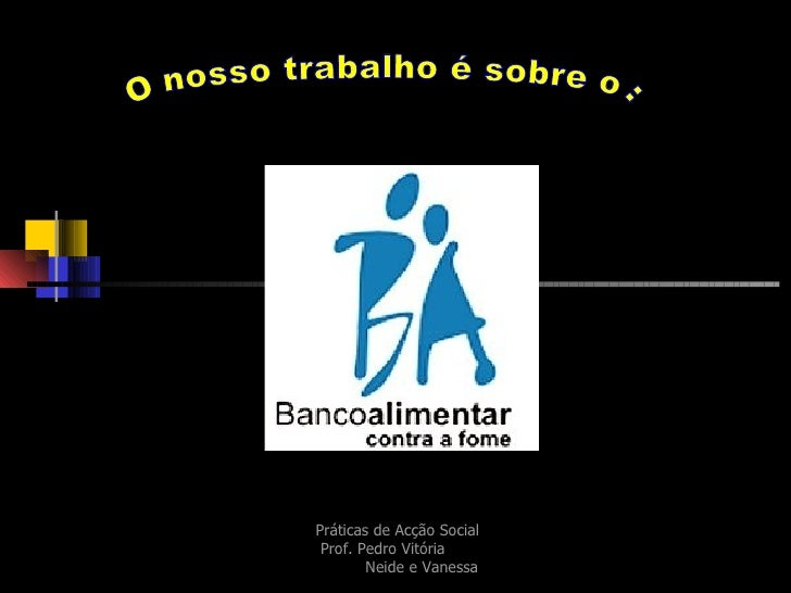 Práticas de Acção Social  Prof. Pedro Vitória  Neide e Vanessa O nosso trabalho é sobre o :