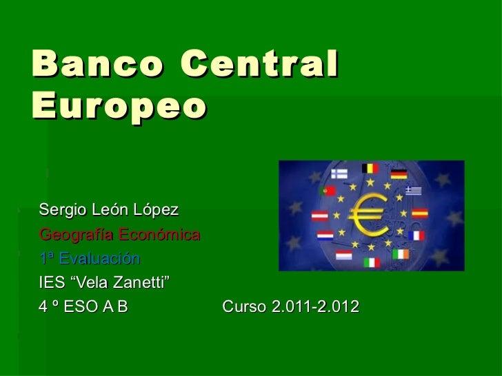 """Banco Centr alEur opeoSergio León LópezGeografía Económica1ª EvaluaciónIES """"Vela Zanetti""""4 º ESO A B           Curso 2.011..."""