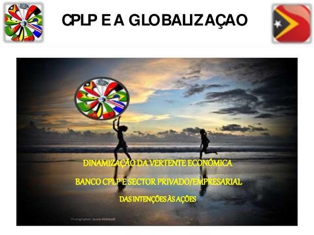 CPLP EA GLOBALIZAÇÃO DINAMIZAÇÃODA VERTENTE ECONÓMICA BANCOCPLP E SECTORPRIVADO/EMPRESARIAL DASINTENÇÕESÀS AÇÕES
