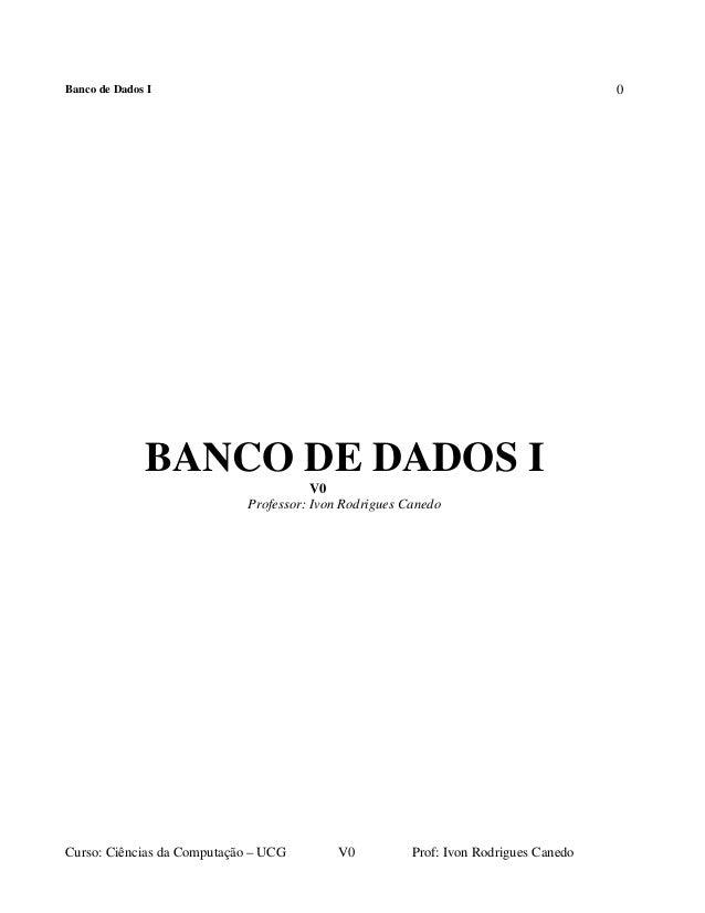 Banco de Dados I  0  BANCO DE DADOS I V0 Professor: Ivon Rodrigues Canedo  Curso: Ciências da Computação – UCG  V0  Prof: ...