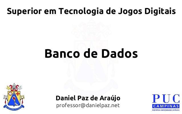 Banco de Dados  Superior em Tecnologia de Jogos Digitais  Daniel Paz de Araújo  professor@danielpaz.net