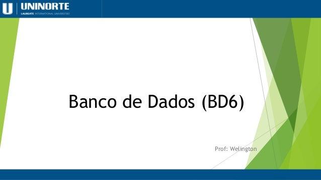 Banco de Dados (BD6) Prof: Welington