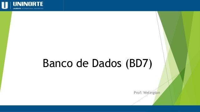 Banco de Dados (BD7) Prof: Welington