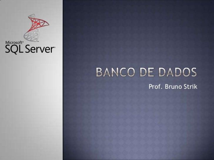 Banco de dados<br />Prof. Bruno Strik<br />