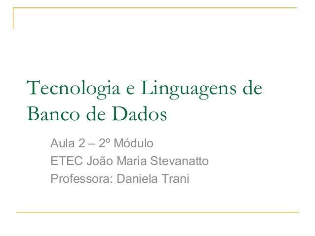Tecnologia e Linguagens deBanco de DadosAula 2 – 2º MóduloETEC João Maria StevanattoProfessora: Daniela Trani