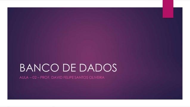 BANCO DE DADOS  AULA – 02 – PROF. DAVID FELIPE SANTOS OLIVEIRA