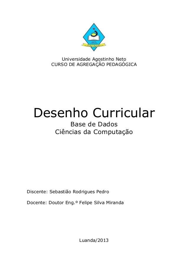 Universidade Agostinho Neto CURSO DE AGREGAÇÃO PEDAGÓGICA Desenho Curricular Base de Dados Ciências da Computação Discente...